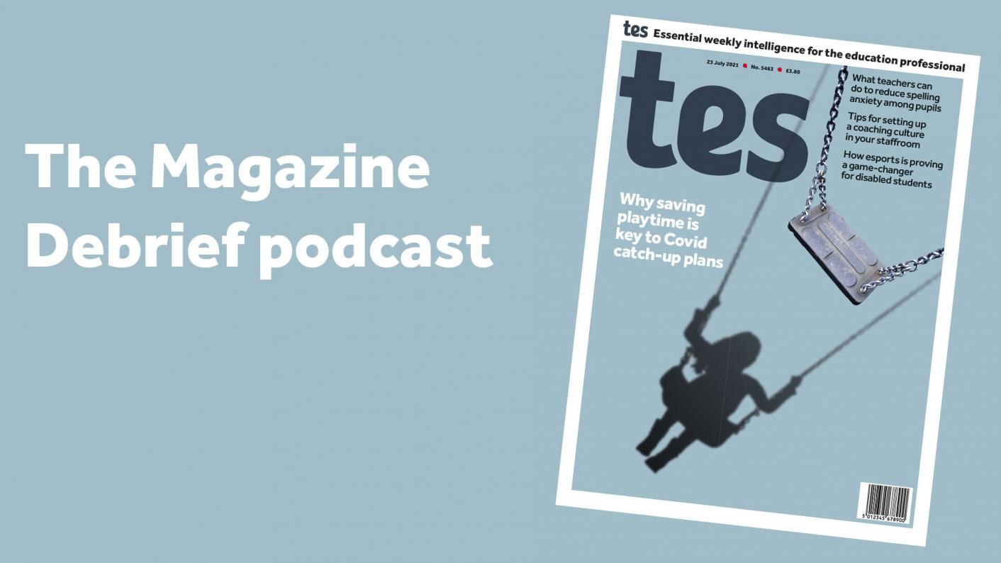 Tes Magazine podcast: The value of playtime; careers advice; and spelling lists