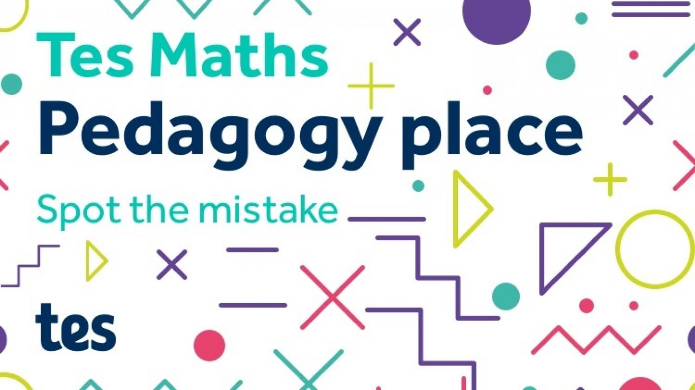 Tes Maths: Pedagogy Place - Spot The Mistake